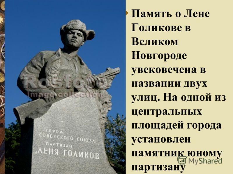Память о Лене Голикове в Великом Новгороде увековечена в названии двух улиц. На одной из центральных площадей города установлен памятник юному партизану