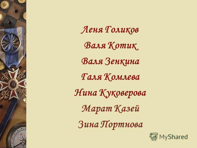 Леня Голиков Валя Котик Валя Зенкина Галя Комлева Нина Куковерова Марат Казей Зина Портнова