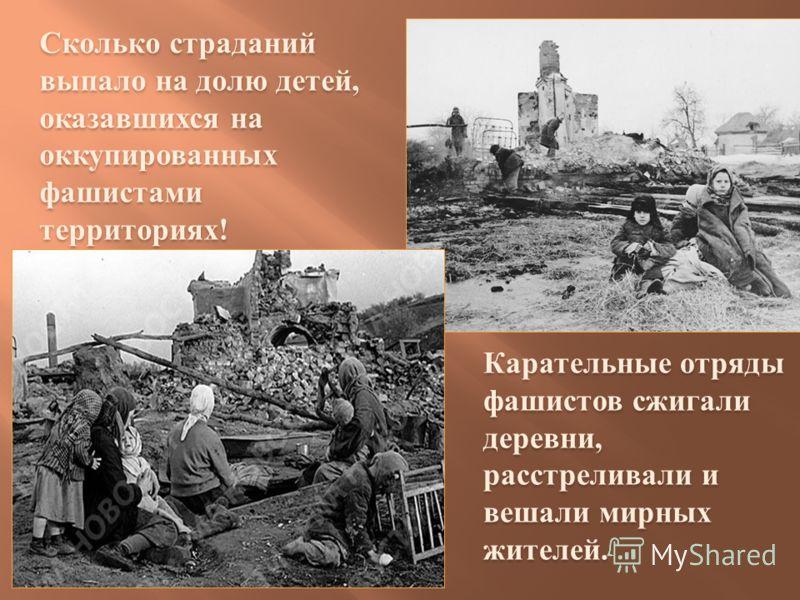 Сколько страданий выпало на долю детей, оказавшихся на оккупированных фашистами территориях! Карательные отряды фашистов сжигали деревни, расстреливали и вешали мирных жителей.