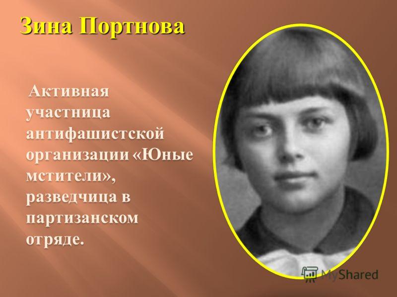 Зина Портнова Активная участница антифашистской организации «Юные мстители», разведчица в партизанском отряде.