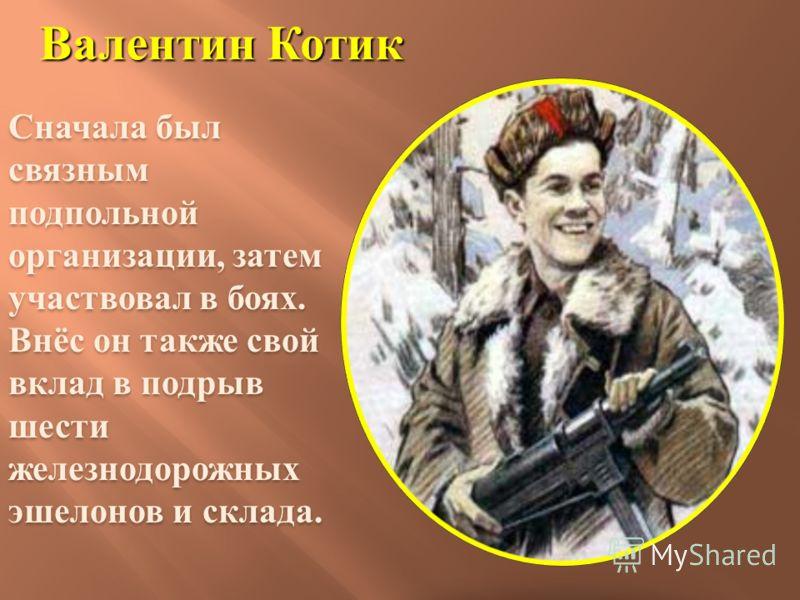 Валентин Котик Сначала был связным подпольной организации, затем участвовал в боях. Внёс он также свой вклад в подрыв шести железнодорожных эшелонов и склада.