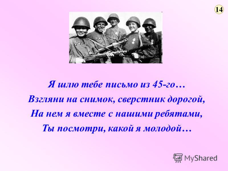14 Я шлю тебе письмо из 45-го… Взгляни на снимок, сверстник дорогой, На нем я вместе с нашими ребятами, Ты посмотри, какой я молодой…
