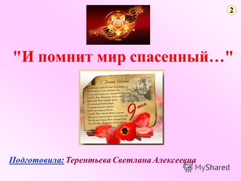 И помнит мир спасенный… Подготовила: Терентьева Светлана Алексеевна 2