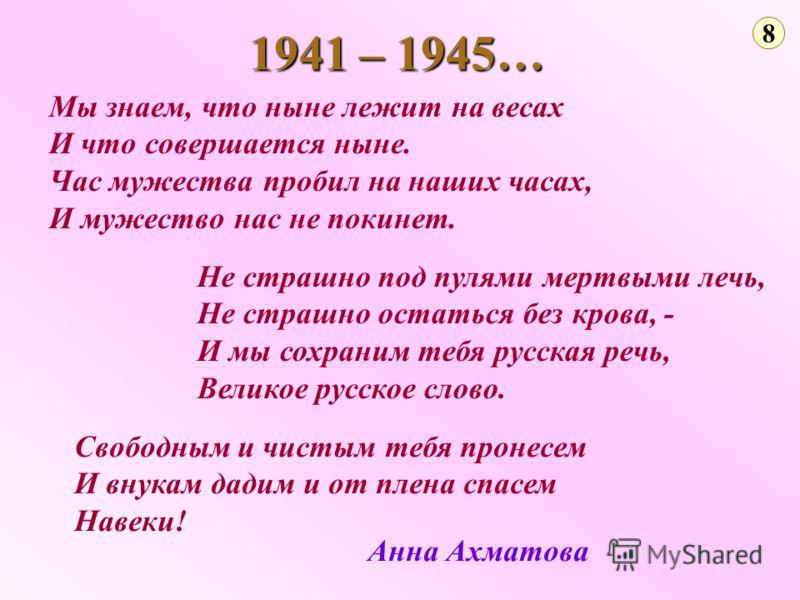 1941 – 1945… 8 Мы знаем, что ныне лежит на весах И что совершается ныне. Час мужества пробил на наших часах, И мужество нас не покинет. Анна Ахматова Не страшно под пулями мертвыми лечь, Не страшно остаться без крова, - И мы сохраним тебя русская реч