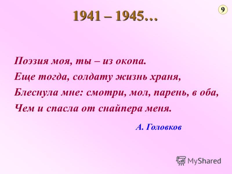Поэзия моя, ты – из окопа. Еще тогда, солдату жизнь храня, Блеснула мне: смотри, мол, парень, в оба, Чем и спасла от снайпера меня. 9 1941 – 1945… А. Головков