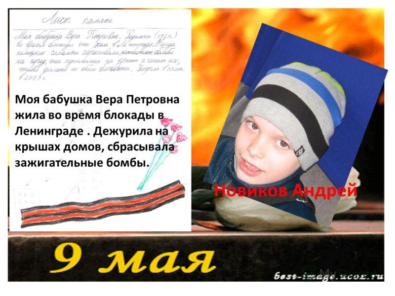 Новиков Андрей Моя бабушка Вера Петровна жила во время блокады в Ленинграде. Дежурила на крышах домов, сбрасывала зажигательные бомбы.