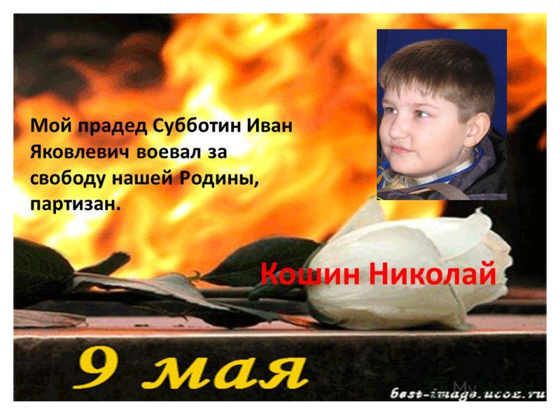 Мой прадед Субботин Иван Яковлевич воевал за свободу нашей Родины, партизан. Кошин Николай