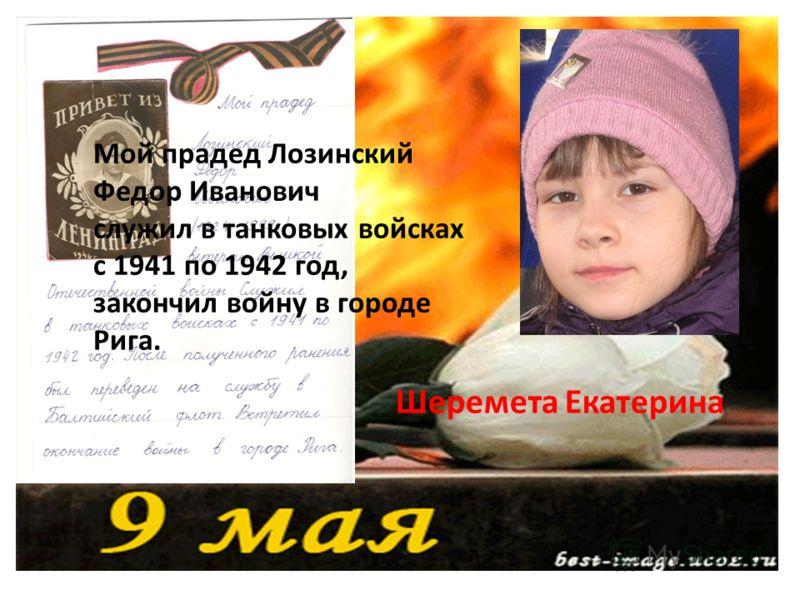 Мой прадед Лозинский Федор Иванович служил в танковых войсках с 1941 по 1942 год, закончил войну в городе Рига. Шеремета Екатерина