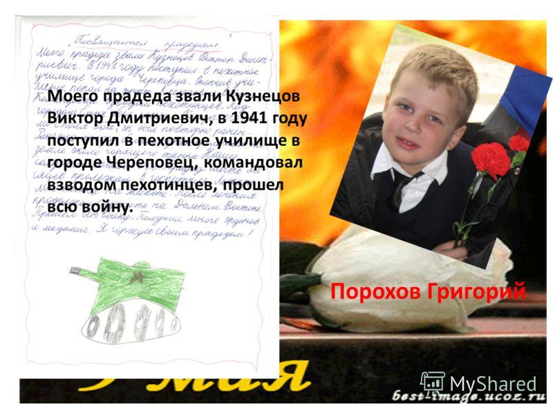 Моего прадеда звали Кузнецов Виктор Дмитриевич, в 1941 году поступил в пехотное училище в городе Череповец, командовал взводом пехотинцев, прошел всю войну. Порохов Григорий