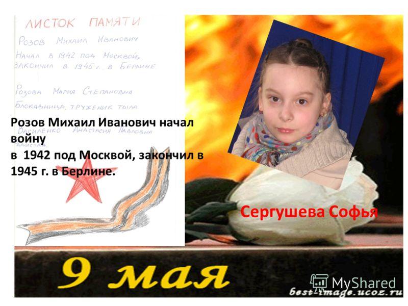 Розов Михаил Иванович начал войну в 1942 под Москвой, закончил в 1945 г. в Берлине. Сергушева Софья