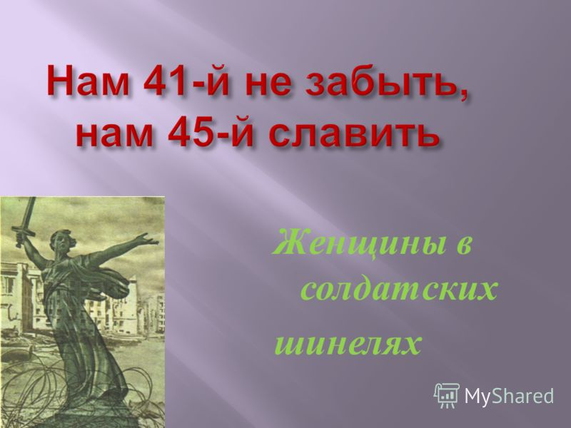 Нам 41- й не забыть, нам 45- й славить Женщины в солдатских шинелях