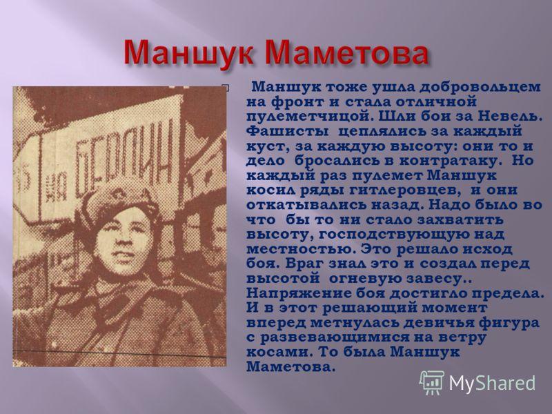 Маншук тоже ушла добровольцем на фронт и стала отличной пулеметчицой. Шли бои за Невель. Фашисты цеплялись за каждый куст, за каждую высоту: они то и дело бросались в контратаку. Но каждый раз пулемет Маншук косил ряды гитлеровцев, и они откатывались