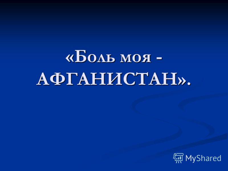 «Боль моя - АФГАНИСТАН».