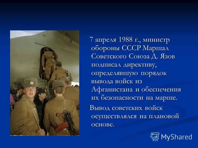 7 апреля 1988 г., министр обороны СССР Маршал Советского Союза Д. Язов подписал директиву, определявшую порядок вывода войск из Афганистана и обеспечения их безопасности на марше. 7 апреля 1988 г., министр обороны СССР Маршал Советского Союза Д. Язов