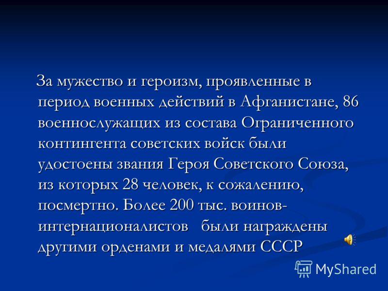 За мужество и героизм, проявленные в период военных действий в Афганистане, 86 военнослужащих из состава Ограниченного контингента советских войск были удостоены звания Героя Советского Союза, из которых 28 человек, к сожалению, посмертно. Более 200