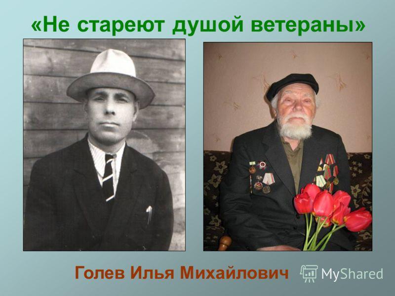 «Не стареют душой ветераны» Голев Илья Михайлович