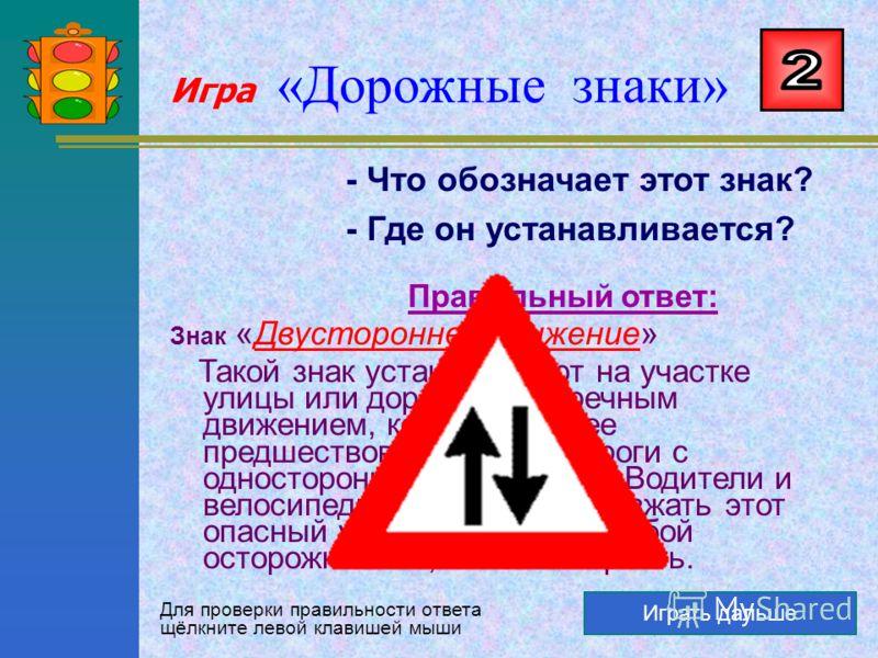 Игра «Дорожные знаки» Играть дальше - Что обозначает этот знак? - О чём он говорит? Правильный ответ: Знак « Дорога с односторонним движением » Знак говорит водителям автомобилей и велосипедистам, что на этом участке дороги можно двигаться только в о