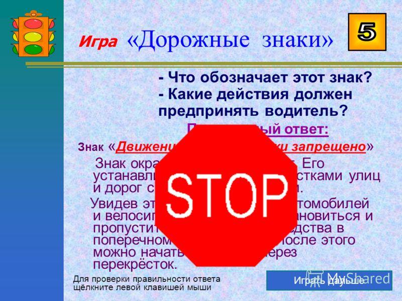 Игра «Дорожные знаки» Играть дальше - Что обозначает этот знак? - Когда и где он устанавливается? Правильный ответ: Знак « Проход закрыт » Этот знак запрещает движение пешеходов. Его устанавливают, как правило, в местах, где ведутся какие- либо дорож