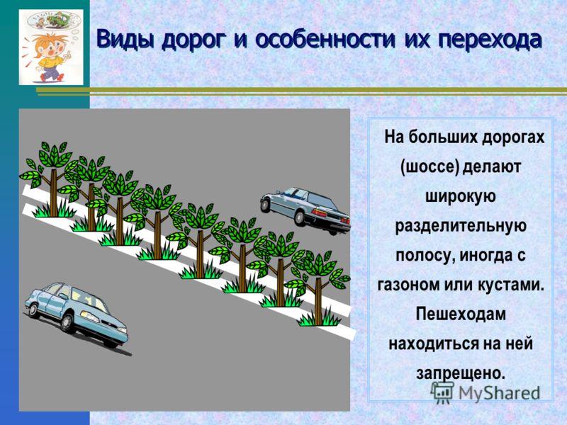 Виды дорог и особенности их перехода По дорогам движется много машин. Чтобы они не сталкивались и для безо пасности водителей и пешеходов на проезжей части дороги делают дорожную разметку, т.е. рисуют линии и стрелки Сплошная белая линия (одна или д