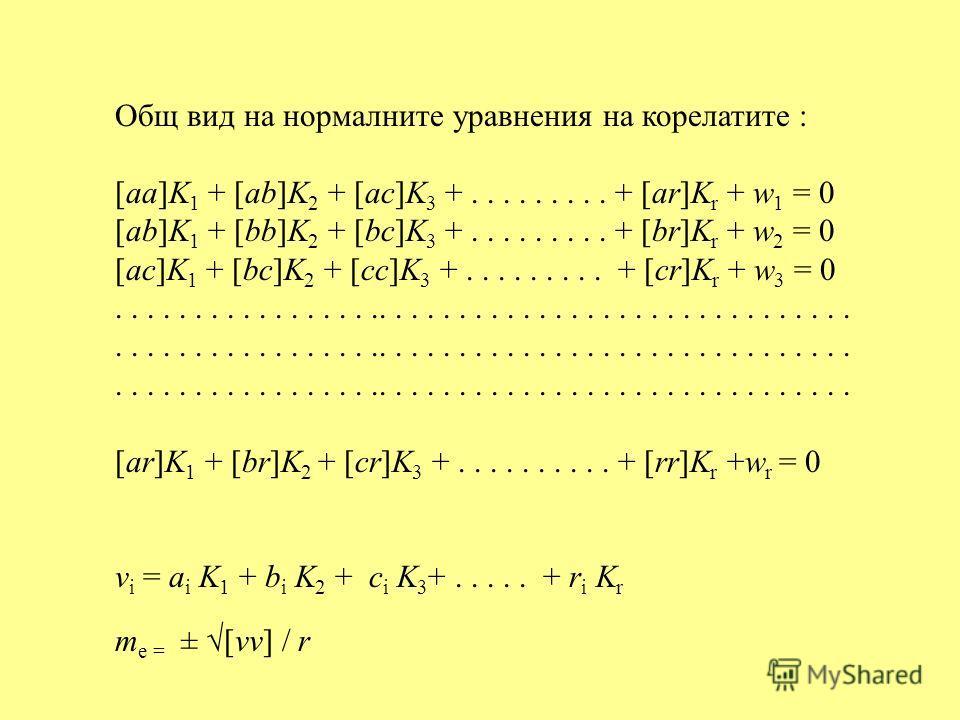 Общ вид на нормалните уравнения на корелатите : [aa]K 1 + [ab]K 2 + [ac]K 3 +......... + [ar]K r + w 1 = 0 [ab]K 1 + [bb]K 2 + [bc]K 3 +......... + [br]K r + w 2 = 0 [ac]K 1 + [bc]K 2 + [cc]K 3 +......... + [cr]K r + w 3 = 0..........................