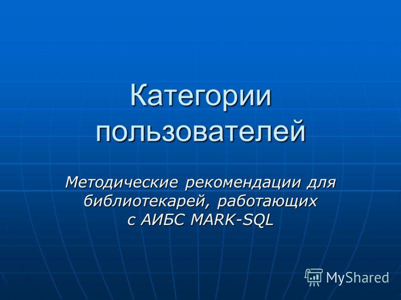 Категории пользователей Методические рекомендации для библиотекарей, работающих с АИБС MARK-SQL