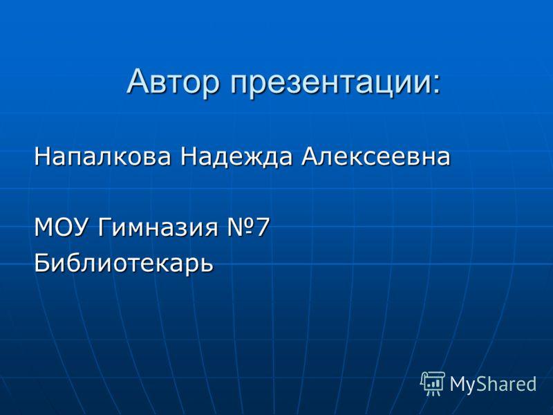 Автор презентации: Напалкова Надежда Алексеевна МОУ Гимназия 7 Библиотекарь