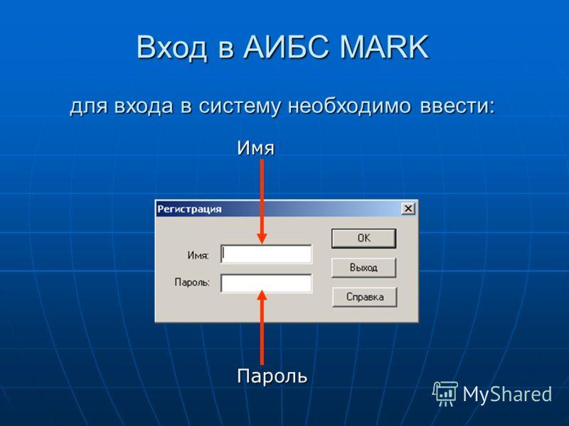 Вход в АИБС MARK для входа в систему необходимо ввести: Имя Пароль