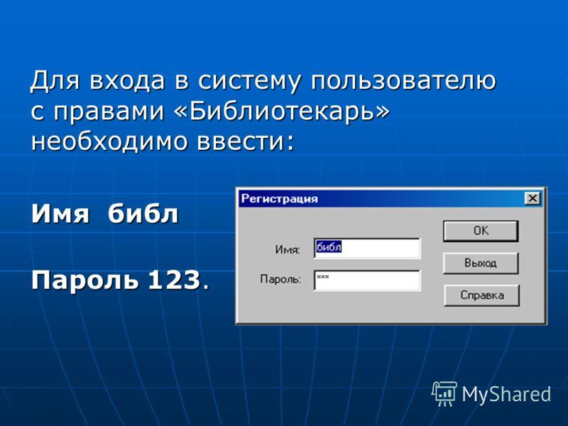 Для входа в систему пользователю с правами «Библиотекарь» необходимо ввести: Имя библ Пароль 123.