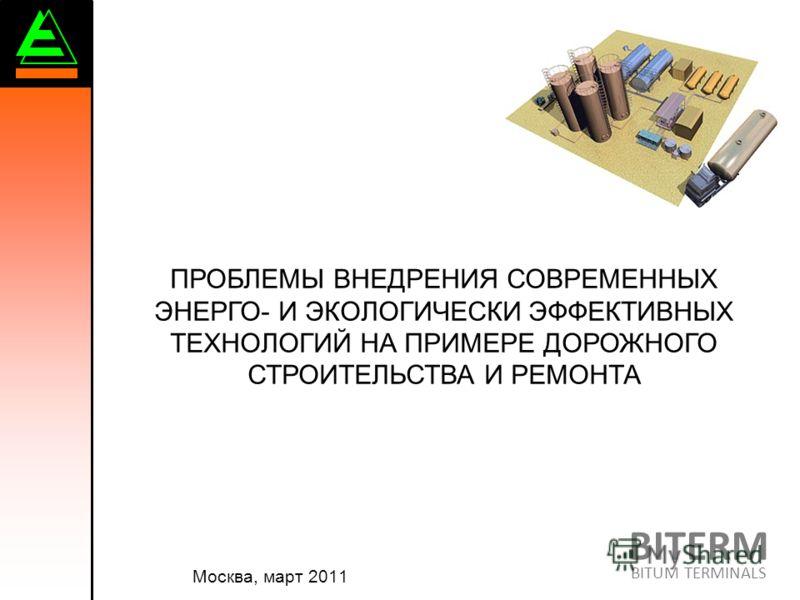 ПРОБЛЕМЫ ВНЕДРЕНИЯ СОВРЕМЕННЫХ ЭНЕРГО- И ЭКОЛОГИЧЕСКИ ЭФФЕКТИВНЫХ ТЕХНОЛОГИЙ НА ПРИМЕРЕ ДОРОЖНОГО СТРОИТЕЛЬСТВА И РЕМОНТА Москва, март 2011 BITERM BITUM TERMINALS