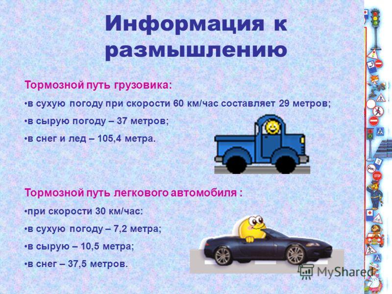 Информация к размышлению Тормозной путь грузовика: в сухую погоду при скорости 60 км/час составляет 29 метров; в сырую погоду – 37 метров; в снег и лед – 105,4 метра. Тормозной путь легкового автомобиля : при скорости 30 км/час: в сухую погоду – 7,2
