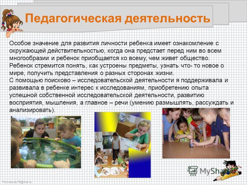 FokinaLida.75@mail.ru Педагогическая деятельность Особое значение для развития личности ребенка имеет ознакомление с окружающей действительностью, когда она предстает перед ним во всем многообразии и ребенок приобщается ко всему, чем живет общество.