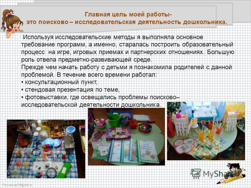 FokinaLida.75@mail.ru Главная цель моей работы- это поисково – исследовательская деятельность дошкольника. Используя исследовательские методы я выполняла основное требование программ, а именно, старалась построить образовательный процесс на игре, игр