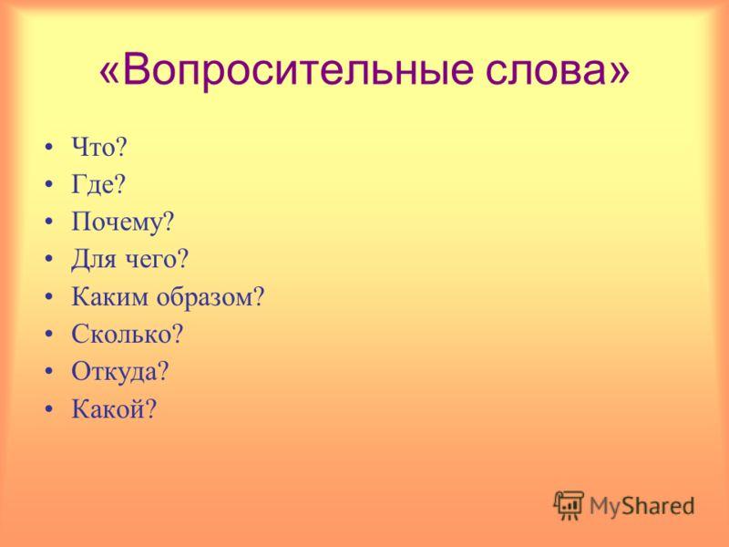 «Вопросительные слова» Что? Где? Почему? Для чего? Каким образом? Сколько? Откуда? Какой?