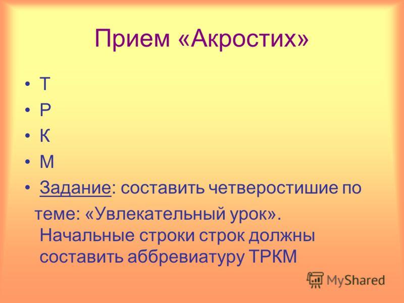 Прием «Акростих» Т Р К М Задание: составить четверостишие по теме: «Увлекательный урок». Начальные строки строк должны составить аббревиатуру ТРКМ