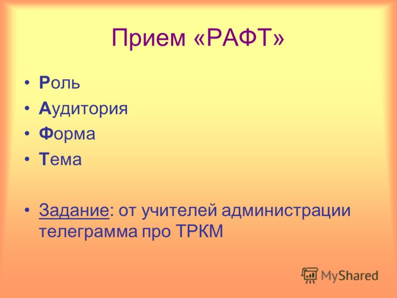 Прием «РАФТ» Роль Аудитория Форма Тема Задание: от учителей администрации телеграмма про ТРКМ