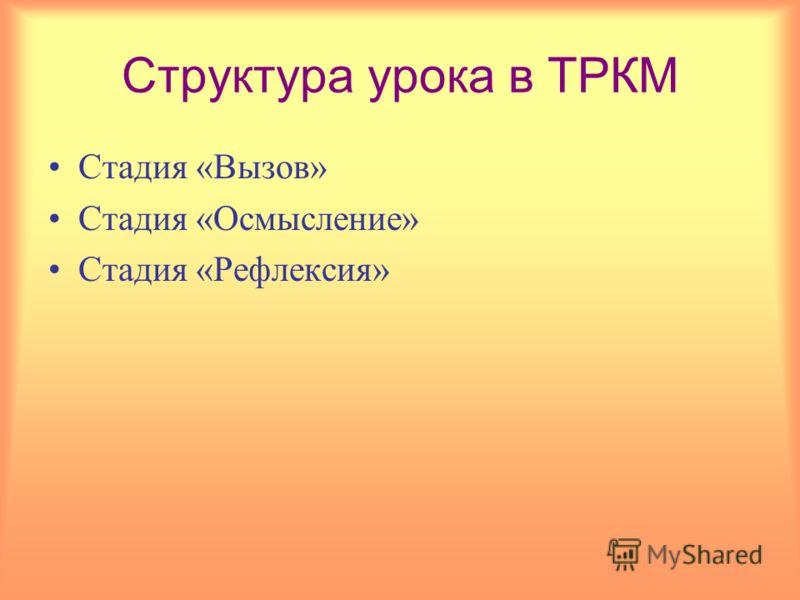 Структура урока в ТРКМ Стадия «Вызов» Стадия «Осмысление» Стадия «Рефлексия»
