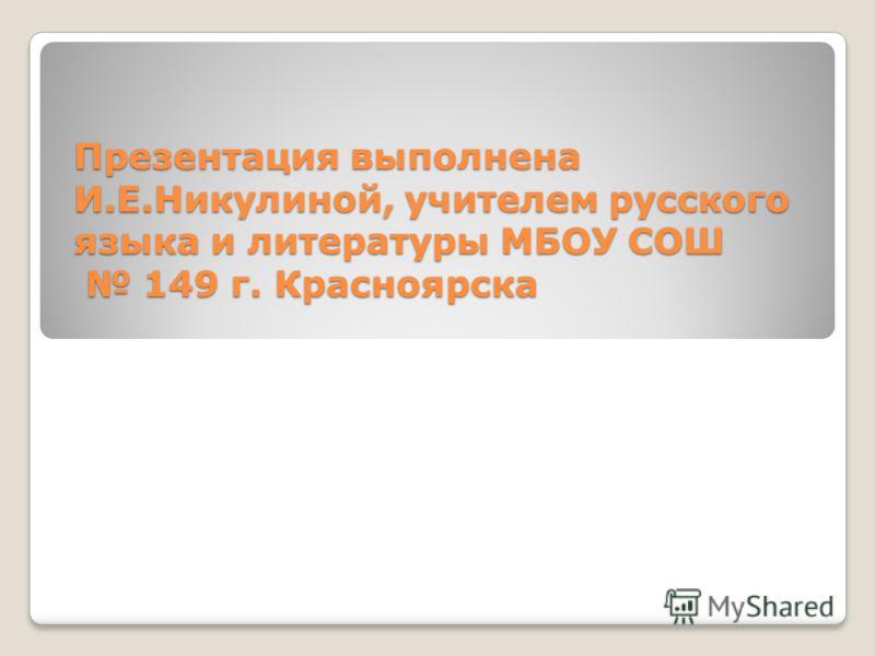Презентация выполнена И.Е.Никулиной, учителем русского языка и литературы МБОУ СОШ 149 г. Красноярска