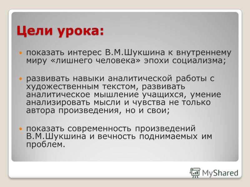 Цели урока: показать интерес В.М.Шукшина к внутреннему миру «лишнего человека» эпохи социализма; развивать навыки аналитической работы с художественным текстом, развивать аналитическое мышление учащихся, умение анализировать мысли и чувства не только