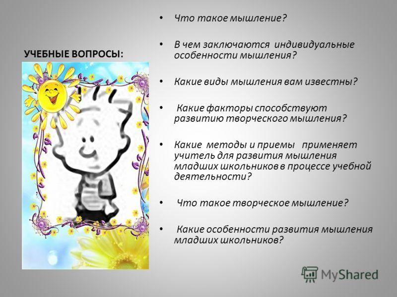 УЧЕБНЫЕ ВОПРОСЫ: Что такое мышление? В чем заключаются индивидуальные особенности мышления? Какие виды мышления вам известны? Какие факторы способствуют развитию творческого мышления? Какие методы и приемы применяет учитель для развития мышления млад