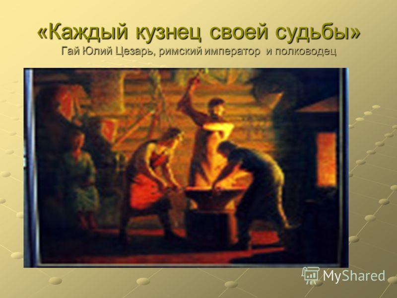 «Каждый кузнец своей судьбы» Гай Юлий Цезарь, римский император и полководец