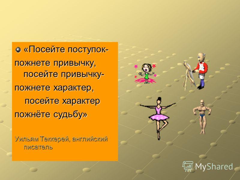 «Посейте поступок- пожнете привычку, посейте привычку- пожнете характер, посейте характер посейте характер пожнёте судьбу» Уильям Теккерей, английский писатель
