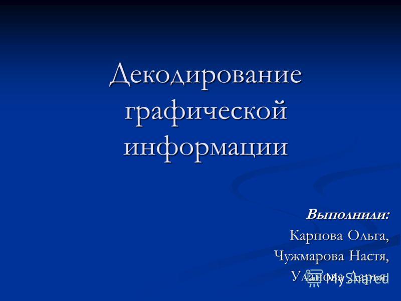 Декодирование графической информации Выполнили: Карпова Ольга, Чужмарова Настя, Уланова Дарья.
