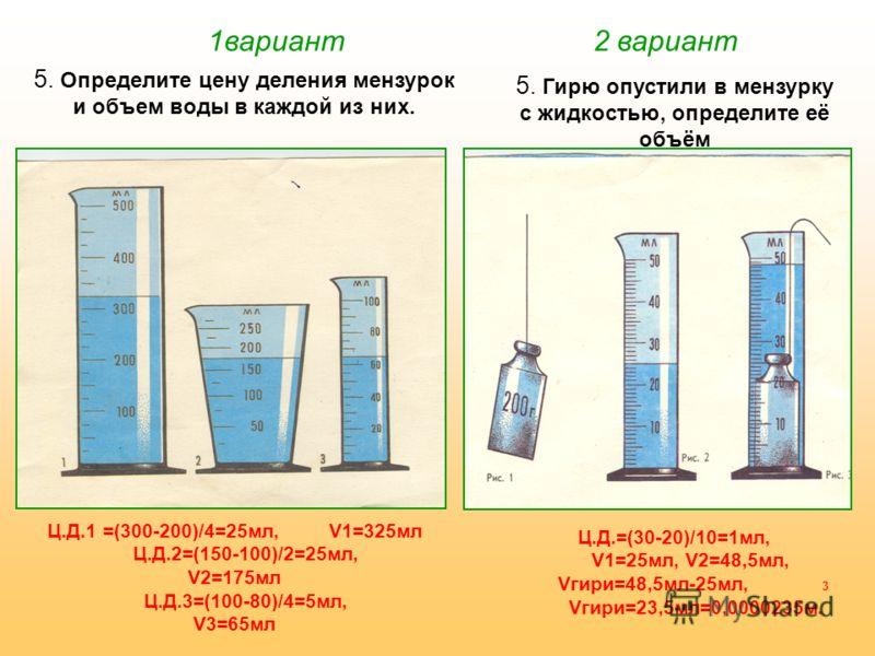 1вариант 2 вариант 5. Определите цену деления мензурок и объем воды в каждой из них. 5. Гирю опустили в мензурку с жидкостью, определите её объём Ц.Д.1 =(300-200)/4=25мл, V1=325мл Ц.Д.2=(150-100)/2=25мл, V2=175мл Ц.Д.3=(100-80)/4=5мл, V3=65мл Ц.Д.=(3