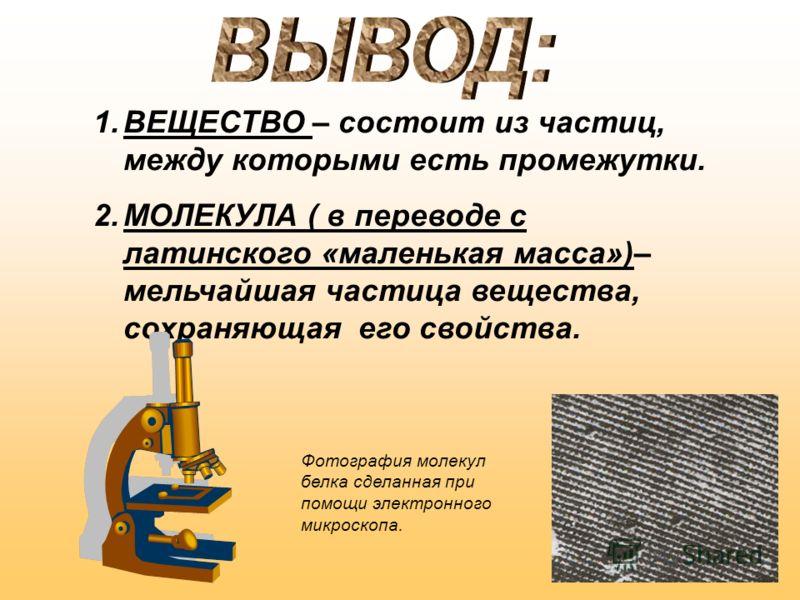 1.ВЕЩЕСТВО – состоит из частиц, между которыми есть промежутки. 2.МОЛЕКУЛА ( в переводе с латинского «маленькая масса»)– мельчайшая частица вещества, сохраняющая его свойства. Фотография молекул белка сделанная при помощи электронного микроскопа.