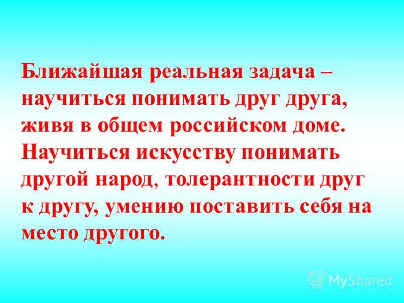 Ближайшая реальная задача – научиться понимать друг друга, живя в общем российском доме. Научиться искусству понимать другой народ, толерантности друг к другу, умению поставить себя на место другого.