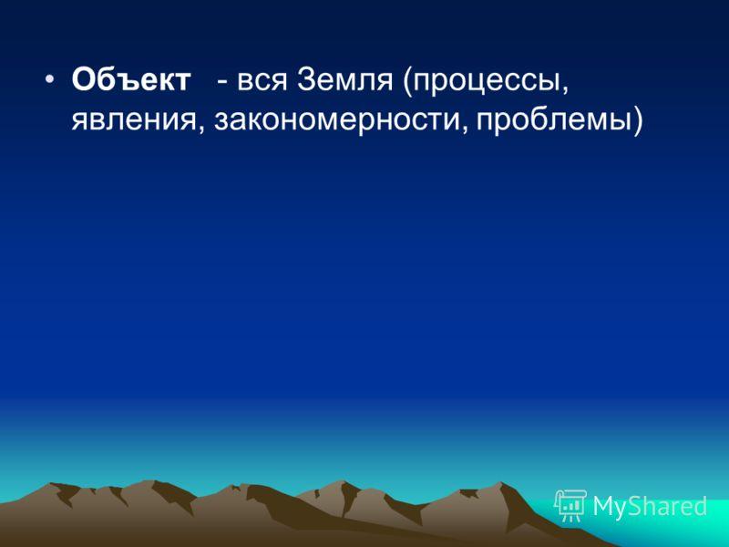 Объект - вся Земля (процессы, явления, закономерности, проблемы)