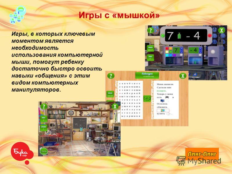 Игры с «мышкой» Игры, в которых ключевым моментом является необходимость использования компьютерной мыши, помогут ребенку достаточно быстро освоить навыки «общения» с этим видом компьютерных манипуляторов.
