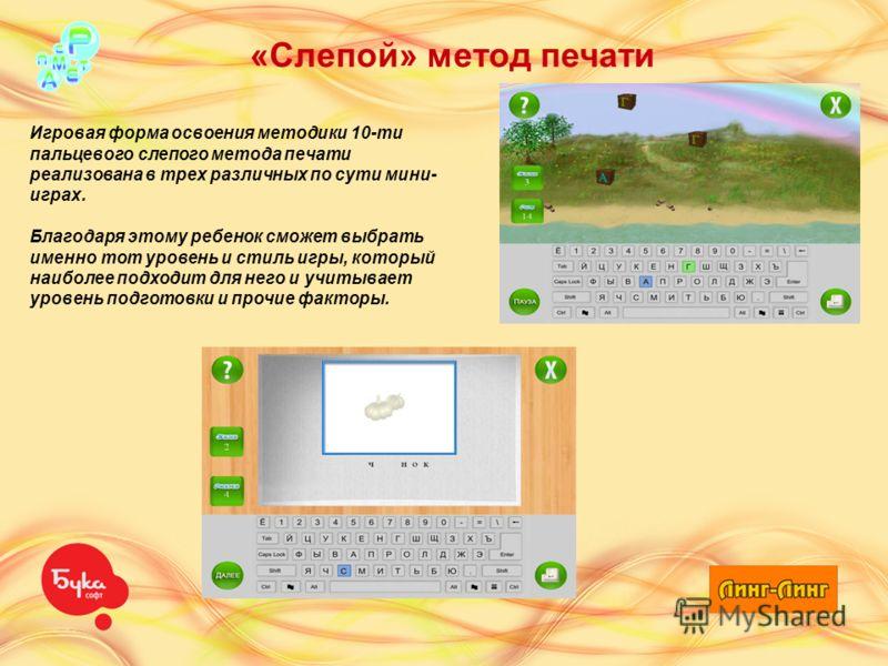 «Слепой» метод печати Игровая форма освоения методики 10-ти пальцевого слепого метода печати реализована в трех различных по сути мини- играх. Благодаря этому ребенок сможет выбрать именно тот уровень и стиль игры, который наиболее подходит для него