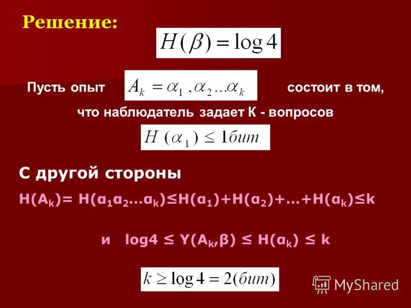 Решение: Пусть опыт состоит в том, что наблюдатель задает К - вопросов С другой стороны H(A k )= H(α 1 α 2 …α k )H(α 1 )+H(α 2 )+…+H(α k )k и log4 Y(A k,β) H(α k ) k
