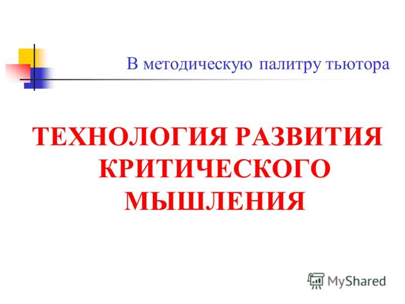 В методическую палитру тьютора ТЕХНОЛОГИЯ РАЗВИТИЯ КРИТИЧЕСКОГО МЫШЛЕНИЯ